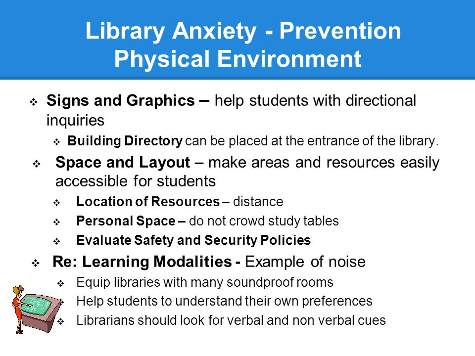 Library Anxiety - Prevention Physical Environment  Signs and Graphics – help students with directional inquiries  Building Directory can be placed at the entrance of the library.