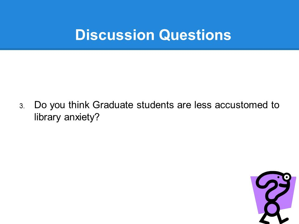 Discussion Questions 3. Do you think Graduate students are less accustomed to library anxiety?