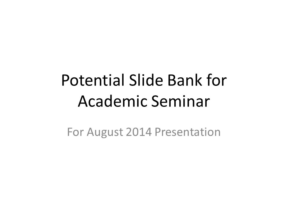 Potential Slide Bank for Academic Seminar For August 2014 Presentation