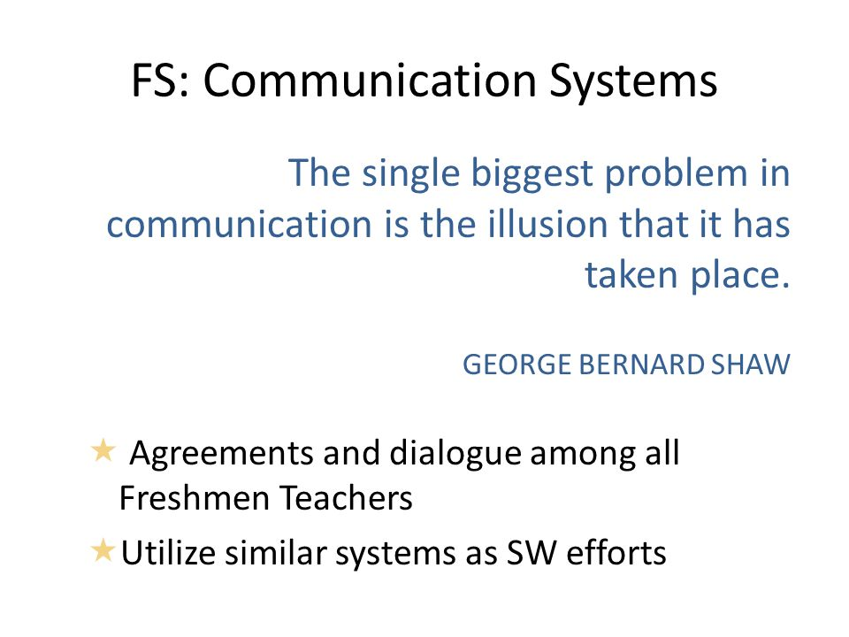 FS: Communication Systems The single biggest problem in communication is the illusion that it has taken place.