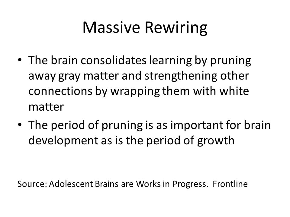 Massive Rewiring The brain consolidates learning by pruning away gray matter and strengthening other connections by wrapping them with white matter The period of pruning is as important for brain development as is the period of growth Source: Adolescent Brains are Works in Progress.