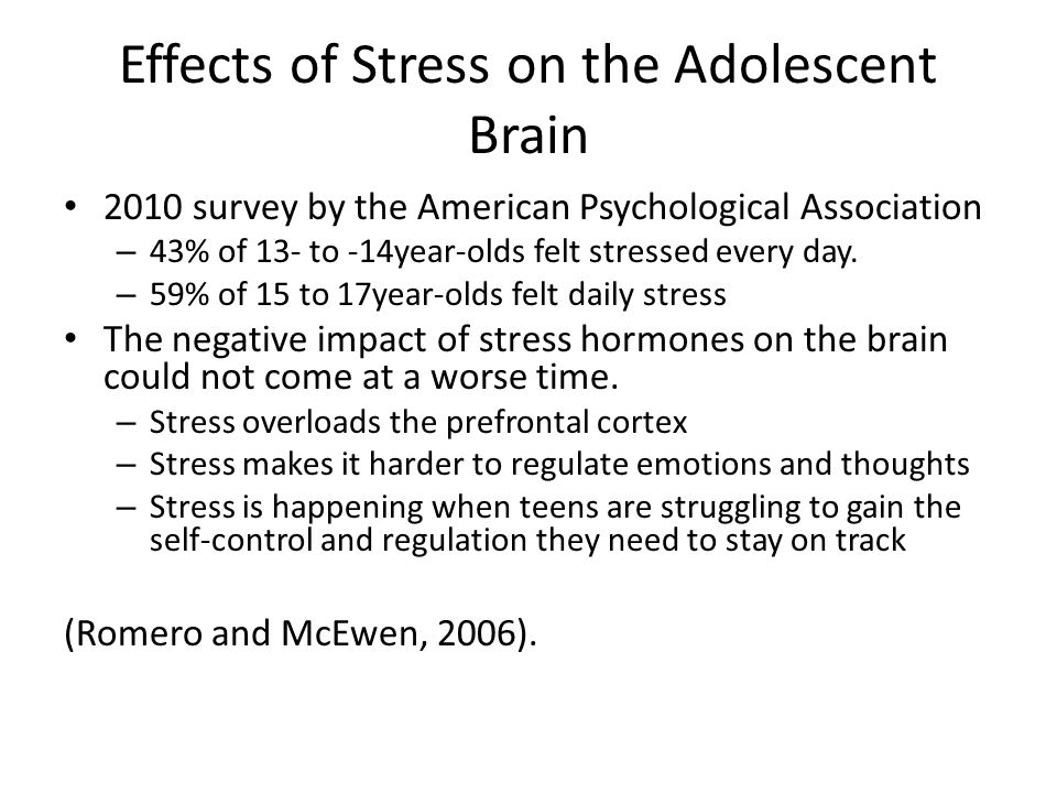 Effects of Stress on the Adolescent Brain 2010 survey by the American Psychological Association – 43% of 13- to -14year-olds felt stressed every day.