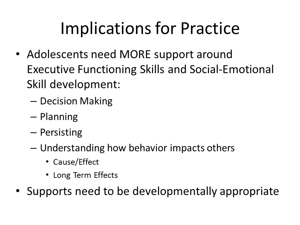 Implications for Practice Adolescents need MORE support around Executive Functioning Skills and Social-Emotional Skill development: – Decision Making – Planning – Persisting – Understanding how behavior impacts others Cause/Effect Long Term Effects Supports need to be developmentally appropriate