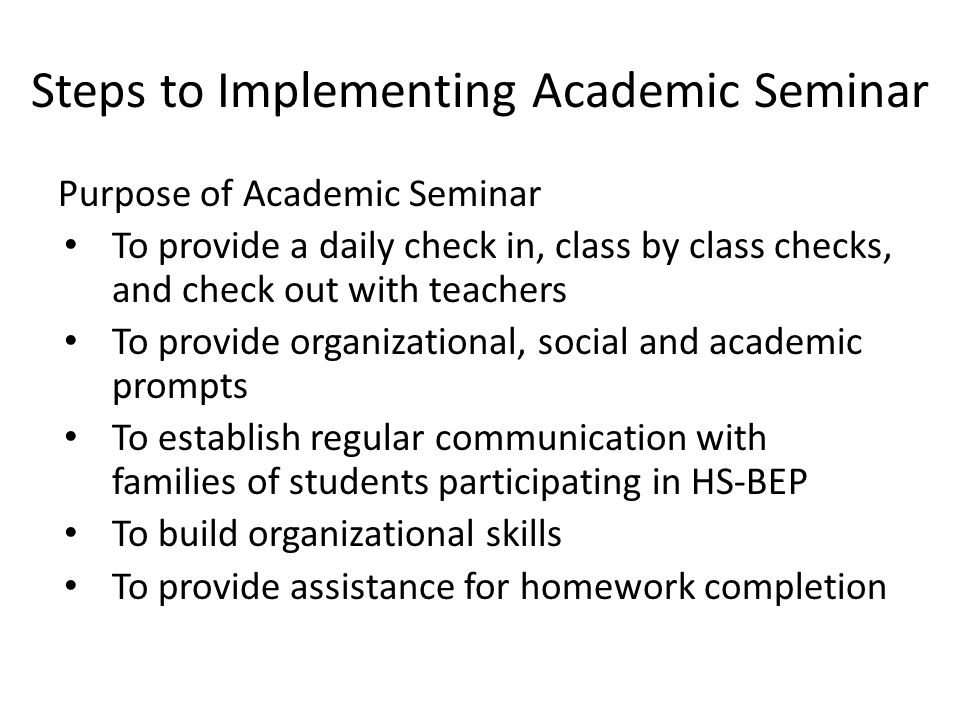 Steps to Implementing Academic Seminar Purpose of Academic Seminar To provide a daily check in, class by class checks, and check out with teachers To provide organizational, social and academic prompts To establish regular communication with families of students participating in HS-BEP To build organizational skills To provide assistance for homework completion