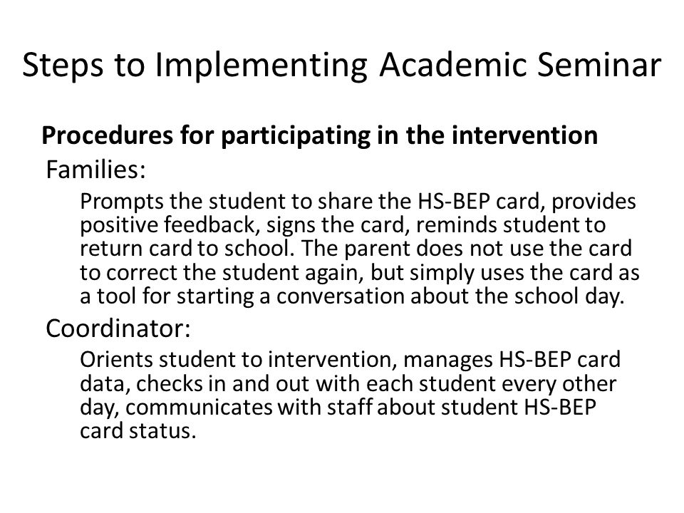 Steps to Implementing Academic Seminar Procedures for participating in the intervention Families: Prompts the student to share the HS-BEP card, provides positive feedback, signs the card, reminds student to return card to school.