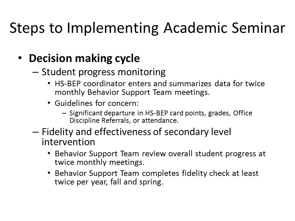 Steps to Implementing Academic Seminar Decision making cycle – Student progress monitoring HS-BEP coordinator enters and summarizes data for twice monthly Behavior Support Team meetings.