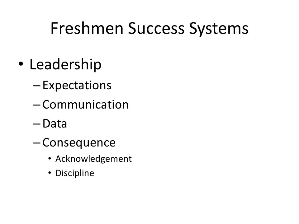 Freshmen Success Systems Leadership – Expectations – Communication – Data – Consequence Acknowledgement Discipline