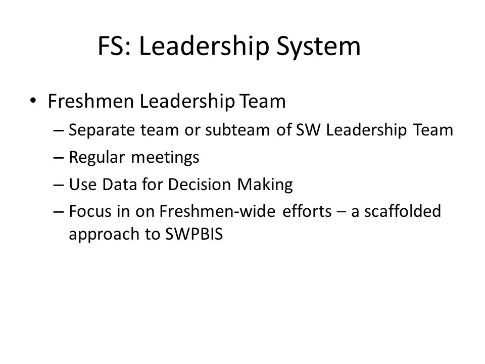 FS: Leadership System Freshmen Leadership Team – Separate team or subteam of SW Leadership Team – Regular meetings – Use Data for Decision Making – Focus in on Freshmen-wide efforts – a scaffolded approach to SWPBIS