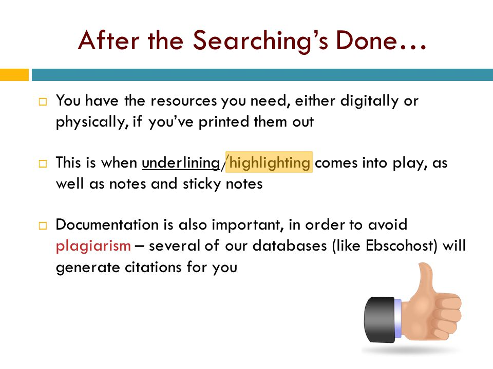 After the Searching's Done…  You have the resources you need, either digitally or physically, if you've printed them out  This is when underlining/highlighting comes into play, as well as notes and sticky notes  Documentation is also important, in order to avoid plagiarism – several of our databases (like Ebscohost) will generate citations for you