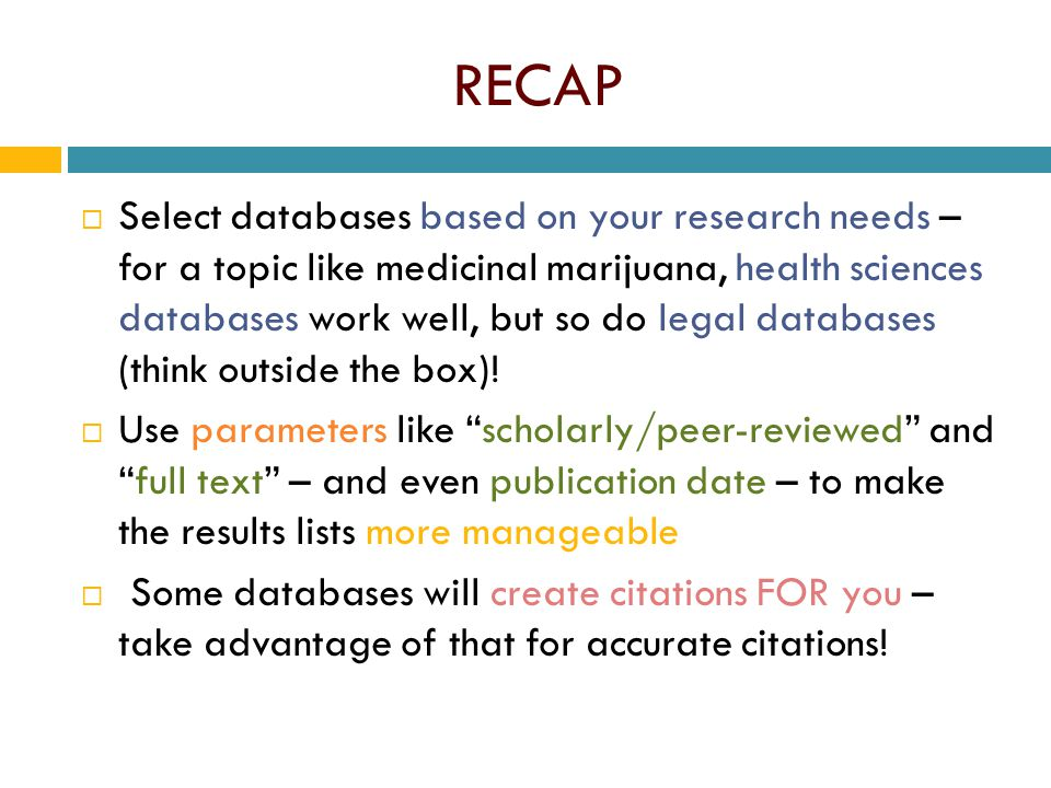 RECAP  Select databases based on your research needs – for a topic like medicinal marijuana, health sciences databases work well, but so do legal databases (think outside the box).