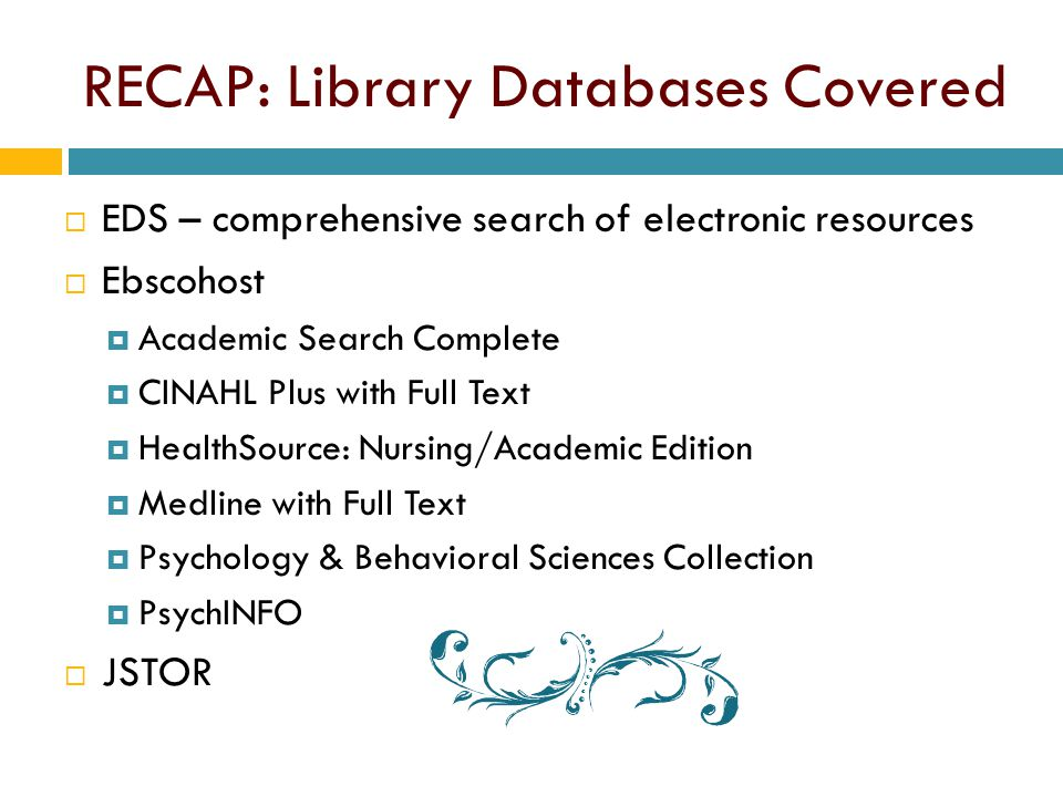 RECAP: Library Databases Covered  EDS – comprehensive search of electronic resources  Ebscohost  Academic Search Complete  CINAHL Plus with Full Text  HealthSource: Nursing/Academic Edition  Medline with Full Text  Psychology & Behavioral Sciences Collection  PsychINFO  JSTOR