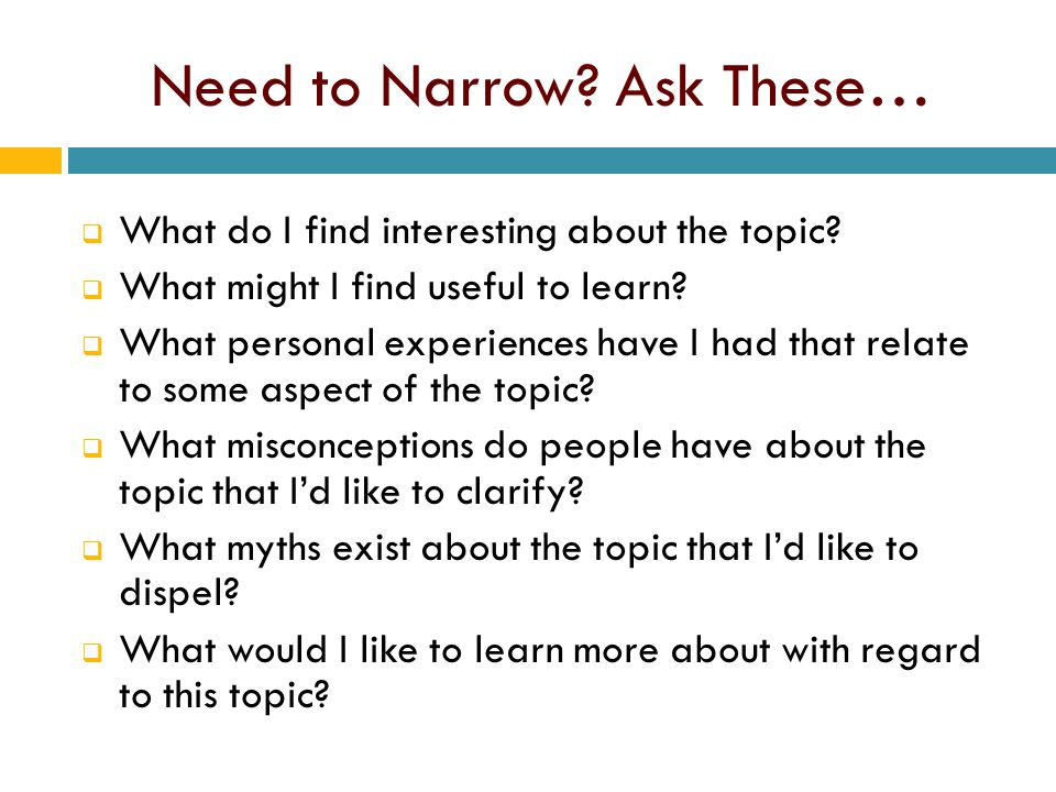 Need to Narrow. Ask These…  What do I find interesting about the topic.