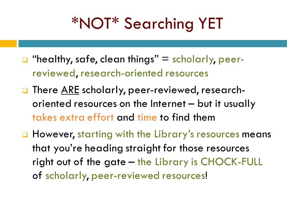 *NOT* Searching YET  healthy, safe, clean things = scholarly, peer- reviewed, research-oriented resources  There ARE scholarly, peer-reviewed, research- oriented resources on the Internet – but it usually takes extra effort and time to find them  However, starting with the Library's resources means that you're heading straight for those resources right out of the gate – the Library is CHOCK-FULL of scholarly, peer-reviewed resources!