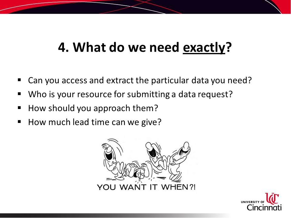 4. What do we need exactly.  Can you access and extract the particular data you need.