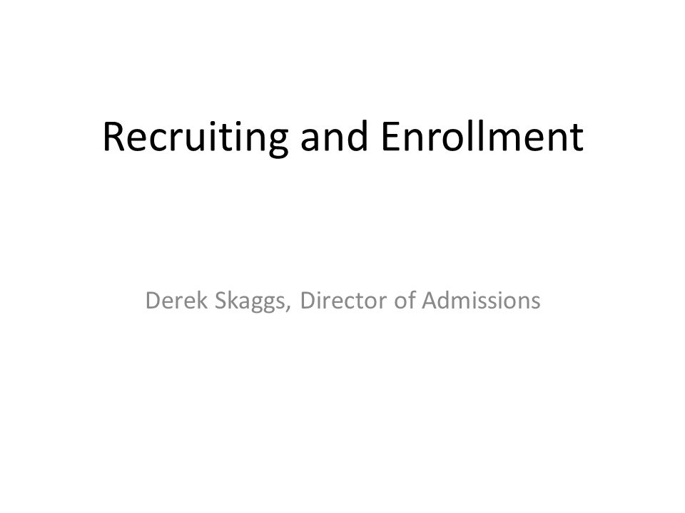 Recruiting and Enrollment Derek Skaggs, Director of Admissions