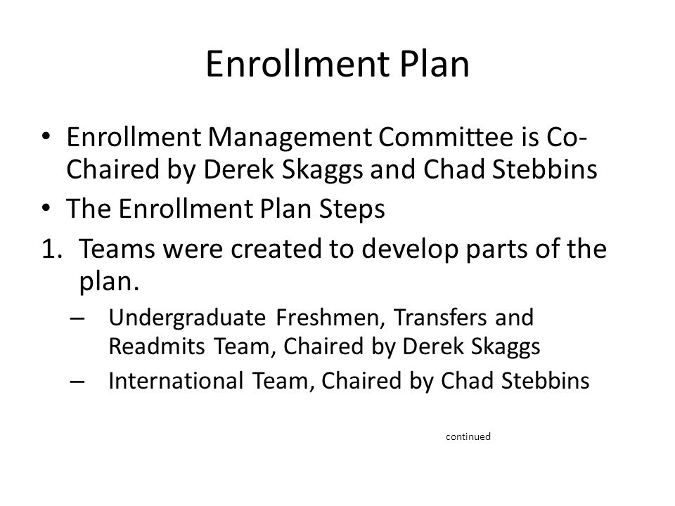 Enrollment Plan Enrollment Management Committee is Co- Chaired by Derek Skaggs and Chad Stebbins The Enrollment Plan Steps 1.Teams were created to develop parts of the plan.