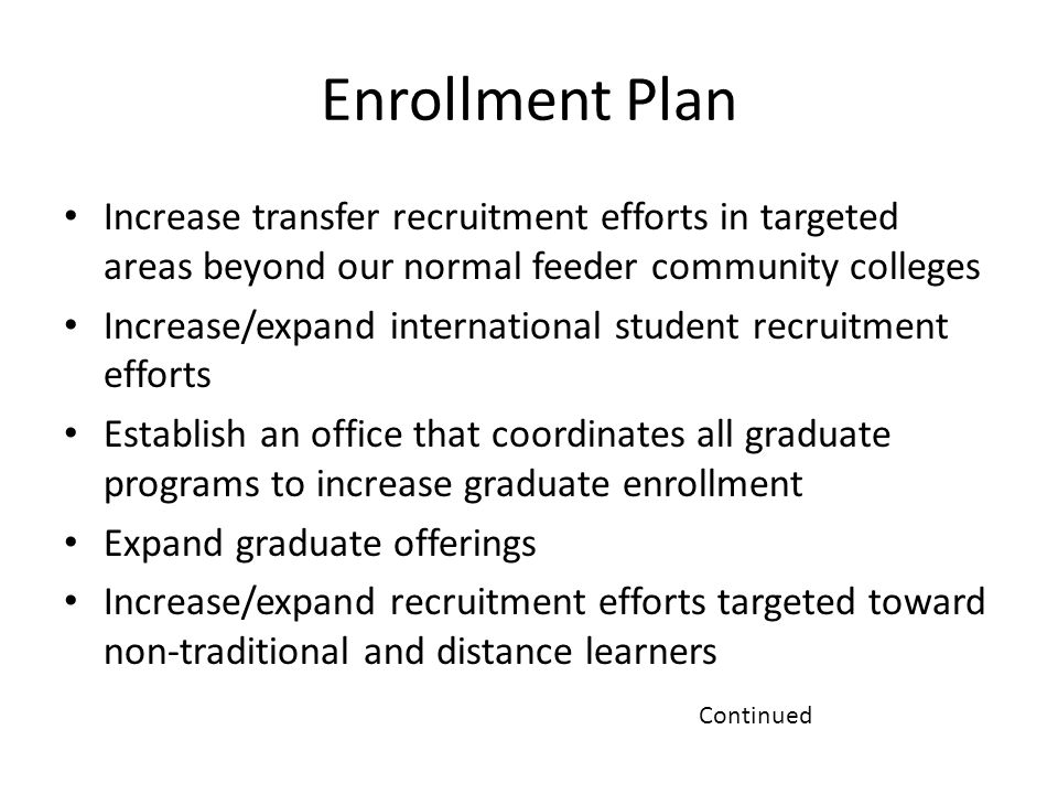 Enrollment Plan Increase transfer recruitment efforts in targeted areas beyond our normal feeder community colleges Increase/expand international student recruitment efforts Establish an office that coordinates all graduate programs to increase graduate enrollment Expand graduate offerings Increase/expand recruitment efforts targeted toward non-traditional and distance learners Continued