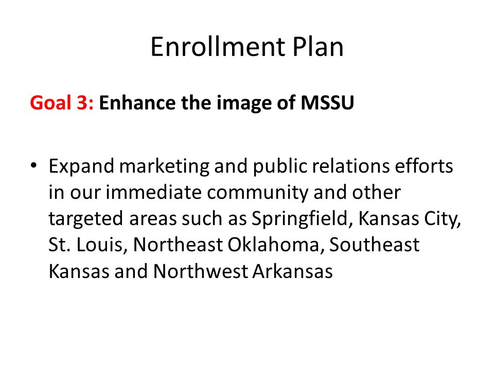 Enrollment Plan Goal 3: Enhance the image of MSSU Expand marketing and public relations efforts in our immediate community and other targeted areas such as Springfield, Kansas City, St.