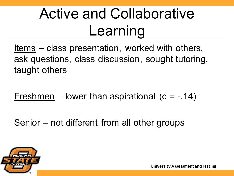University Assessment and Testing Active and Collaborative Learning Items – class presentation, worked with others, ask questions, class discussion, sought tutoring, taught others.