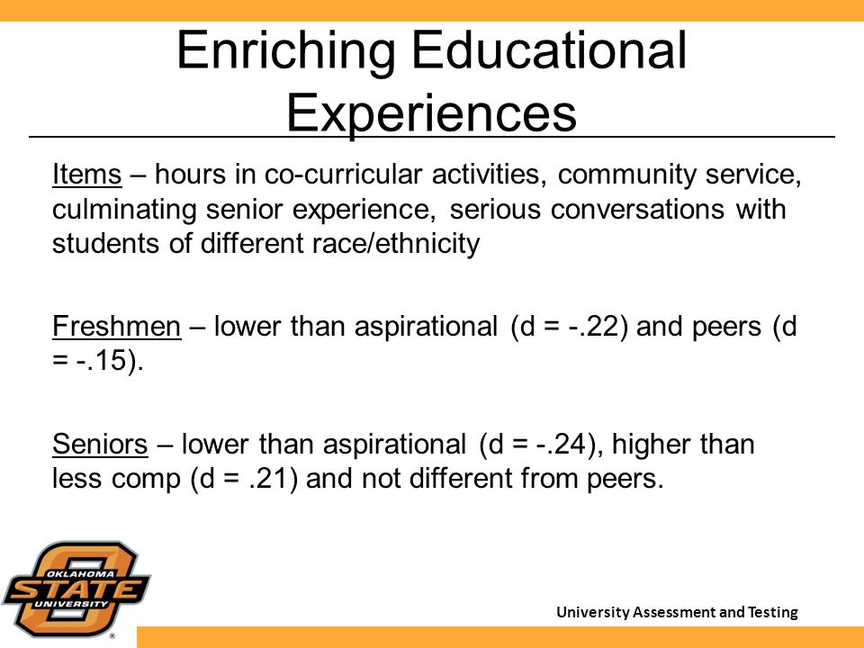University Assessment and Testing Enriching Educational Experiences Items – hours in co-curricular activities, community service, culminating senior experience, serious conversations with students of different race/ethnicity Freshmen – lower than aspirational (d = -.22) and peers (d = -.15).