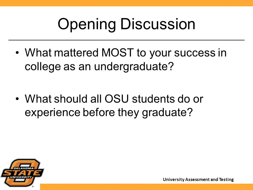 University Assessment and Testing Opening Discussion What mattered MOST to your success in college as an undergraduate? What should all OSU students d