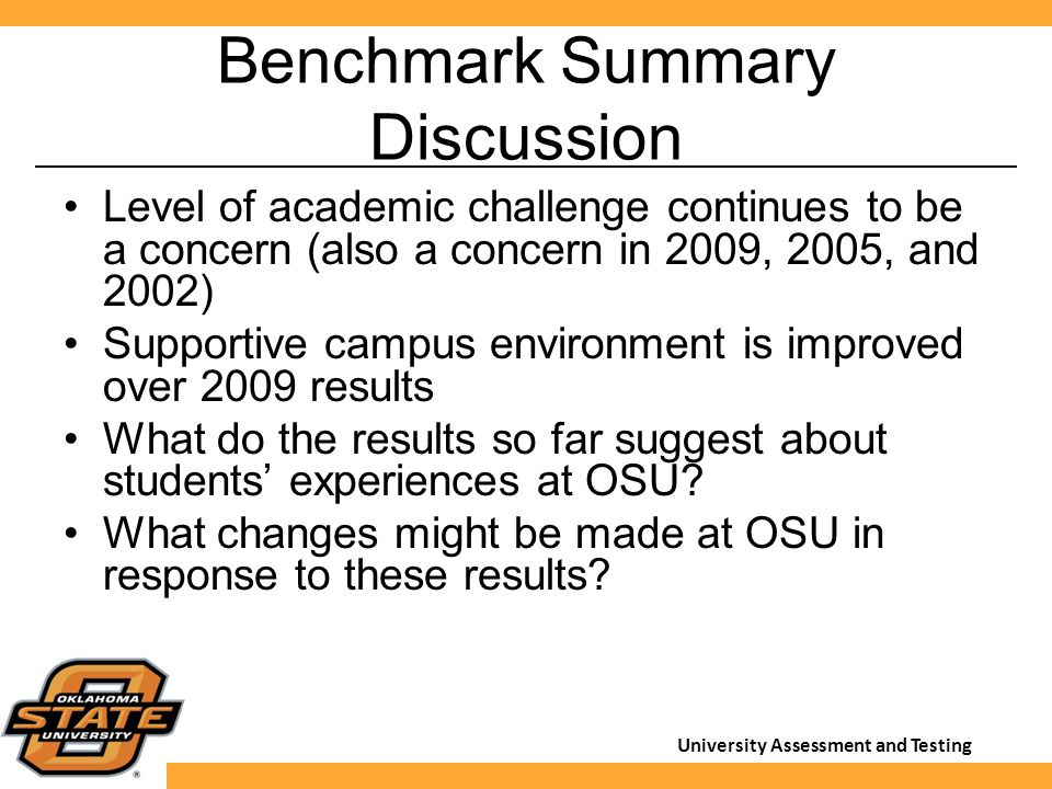 University Assessment and Testing Benchmark Summary Discussion Level of academic challenge continues to be a concern (also a concern in 2009, 2005, and 2002) Supportive campus environment is improved over 2009 results What do the results so far suggest about students' experiences at OSU.