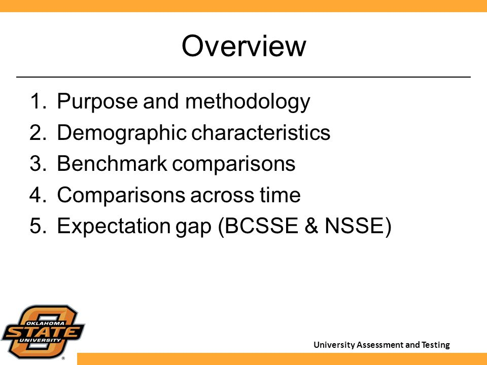 University Assessment and Testing Overview 1.Purpose and methodology 2.Demographic characteristics 3.Benchmark comparisons 4.Comparisons across time 5
