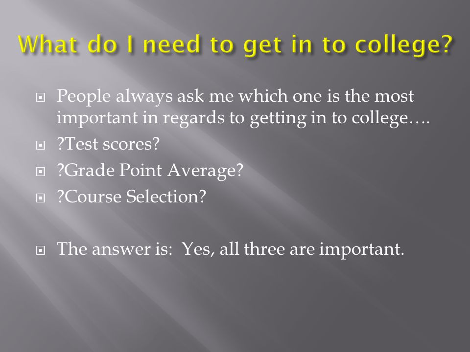  People always ask me which one is the most important in regards to getting in to college….  ?Test scores?  ?Grade Point Average?  ?Course Selecti