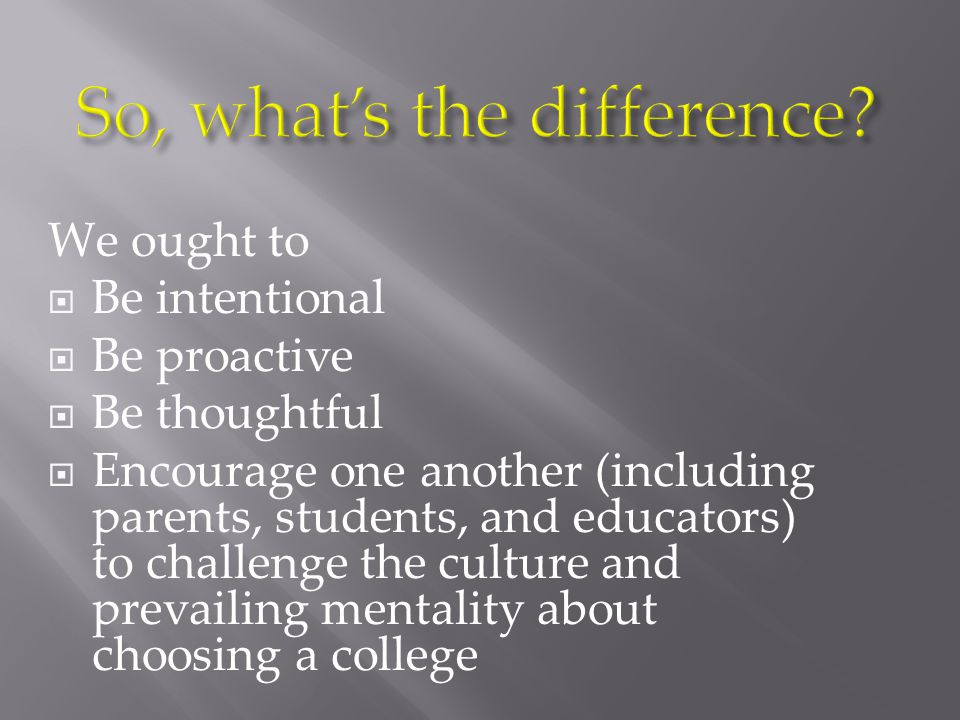 We ought to  Be intentional  Be proactive  Be thoughtful  Encourage one another (including parents, students, and educators) to challenge the culture and prevailing mentality about choosing a college