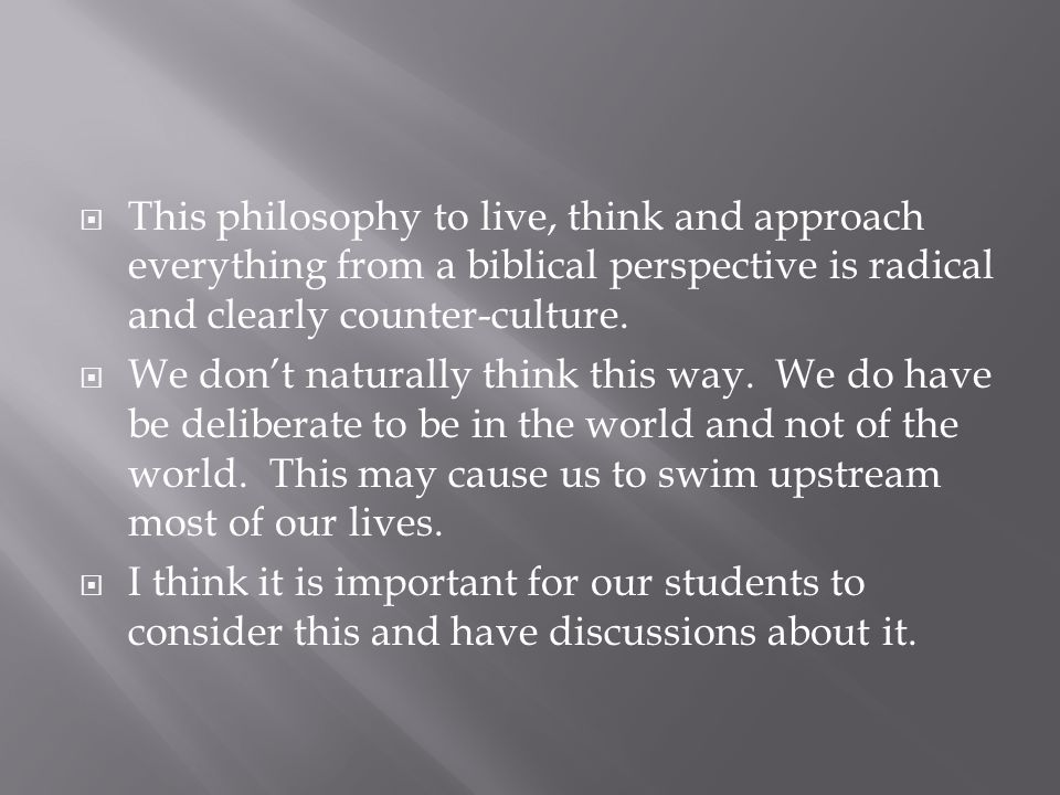  This philosophy to live, think and approach everything from a biblical perspective is radical and clearly counter-culture.