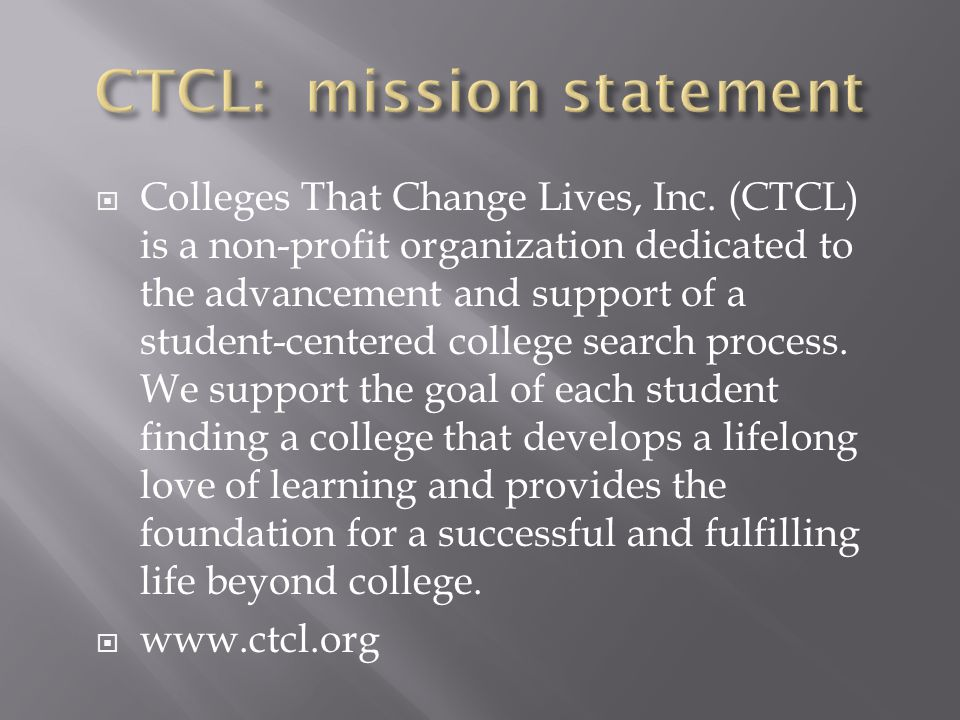  Colleges That Change Lives, Inc. (CTCL) is a non-profit organization dedicated to the advancement and support of a student-centered college search p