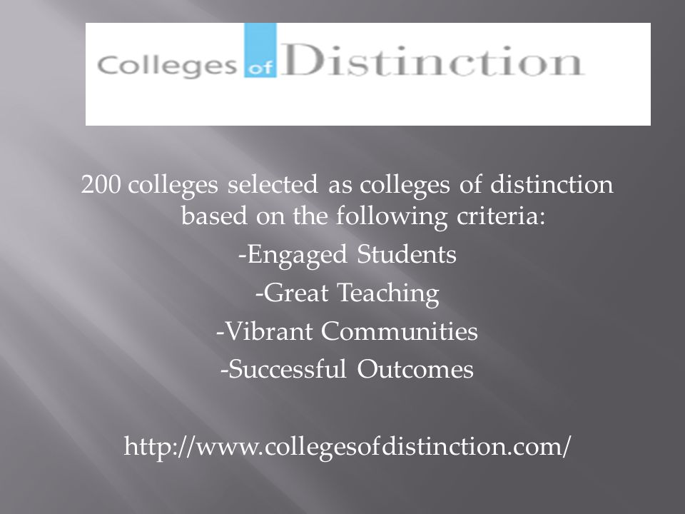 200 colleges selected as colleges of distinction based on the following criteria: -Engaged Students -Great Teaching -Vibrant Communities -Successful Outcomes http://www.collegesofdistinction.com/