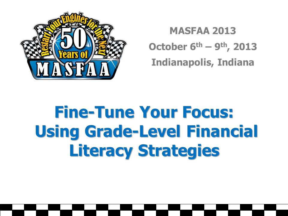 MASFAA 2013 October 6 th – 9 th, 2013 Indianapolis, Indiana Fine-Tune Your Focus: Using Grade-Level Financial Literacy Strategies