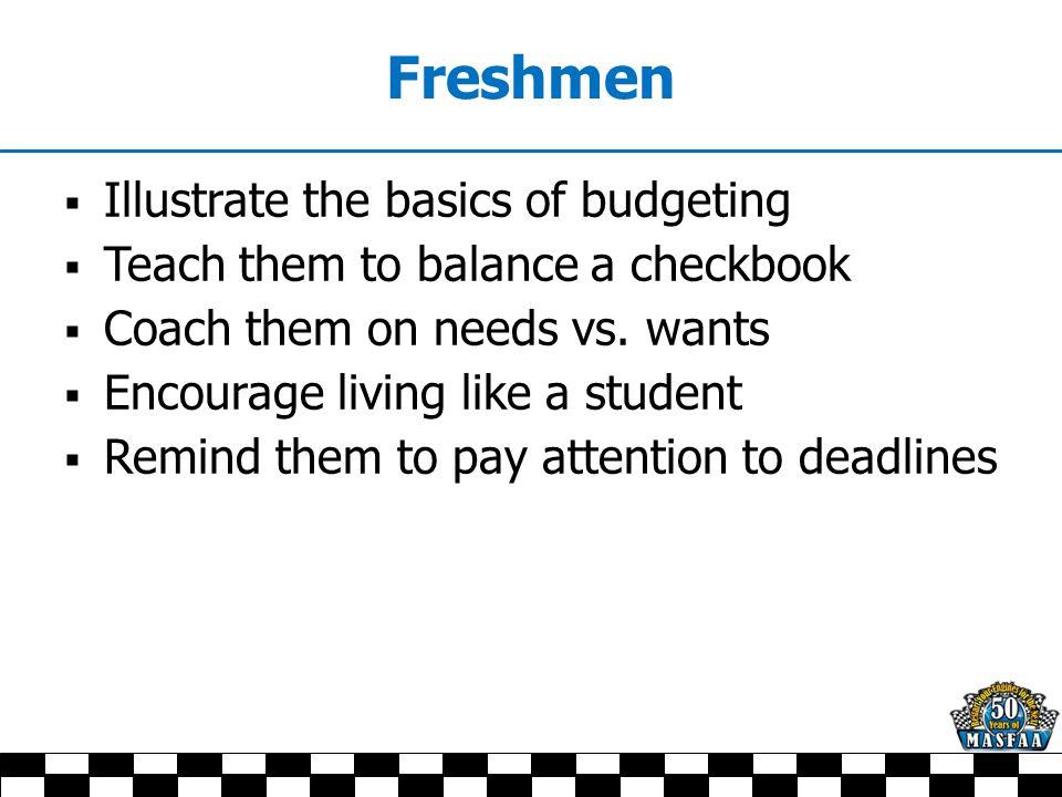 Freshmen  Illustrate the basics of budgeting  Teach them to balance a checkbook  Coach them on needs vs. wants  Encourage living like a student 