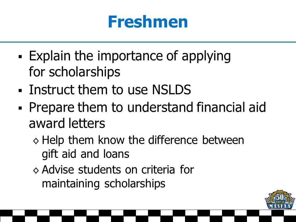 Freshmen  Explain the importance of applying for scholarships  Instruct them to use NSLDS  Prepare them to understand financial aid award letters ◊