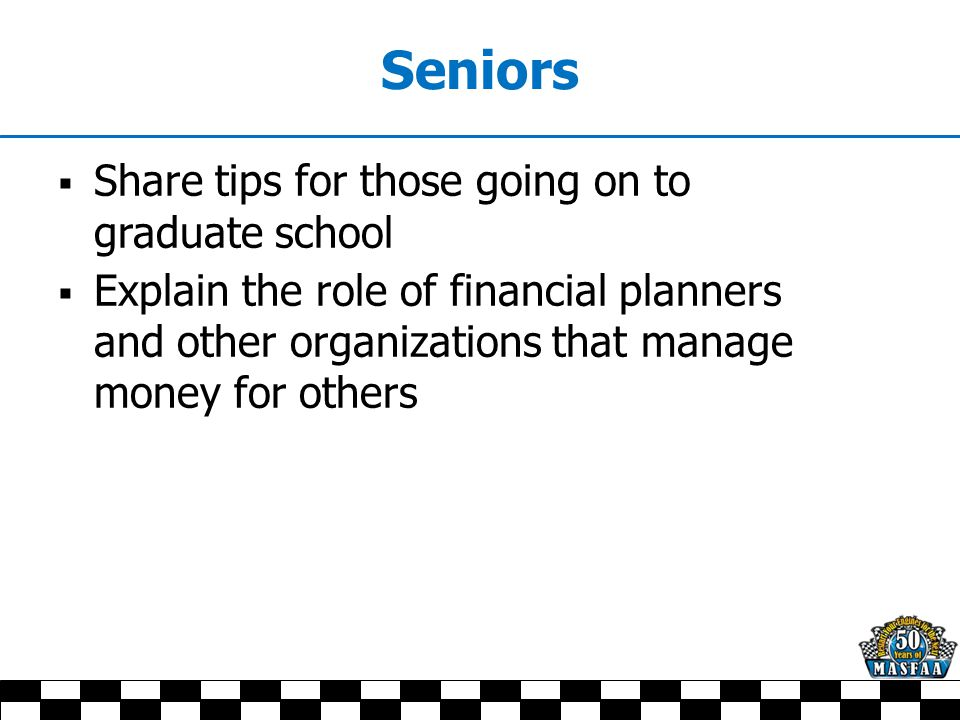 Seniors  Share tips for those going on to graduate school  Explain the role of financial planners and other organizations that manage money for othe