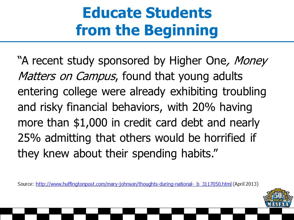 Educate Students from the Beginning A recent study sponsored by Higher One, Money Matters on Campus, found that young adults entering college were already exhibiting troubling and risky financial behaviors, with 20% having more than $1,000 in credit card debt and nearly 25% admitting that others would be horrified if they knew about their spending habits. Source: http://www.huffingtonpost.com/mary-johnson/thoughts-during-national-_b_3117050.html (April 2013)http://www.huffingtonpost.com/mary-johnson/thoughts-during-national-_b_3117050.html