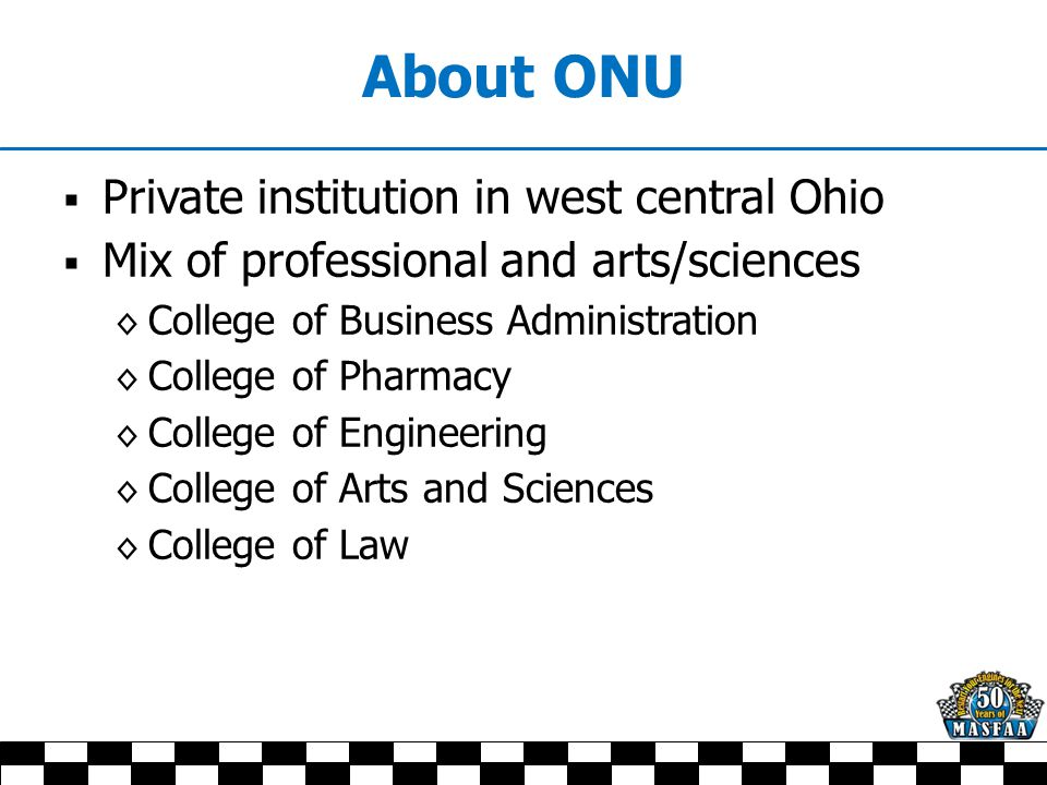 About ONU  Private institution in west central Ohio  Mix of professional and arts/sciences ◊ College of Business Administration ◊ College of Pharmac