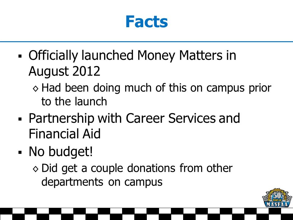 Facts  Officially launched Money Matters in August 2012 ◊ Had been doing much of this on campus prior to the launch  Partnership with Career Services and Financial Aid  No budget.