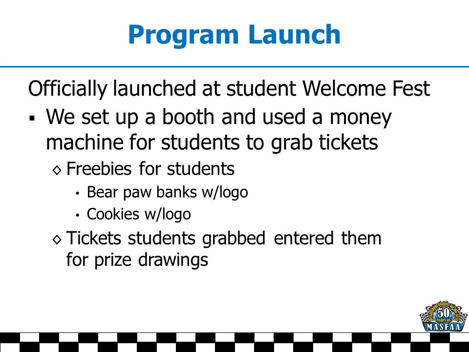 Program Launch Officially launched at student Welcome Fest  We set up a booth and used a money machine for students to grab tickets ◊ Freebies for students Bear paw banks w/logo Cookies w/logo ◊ Tickets students grabbed entered them for prize drawings