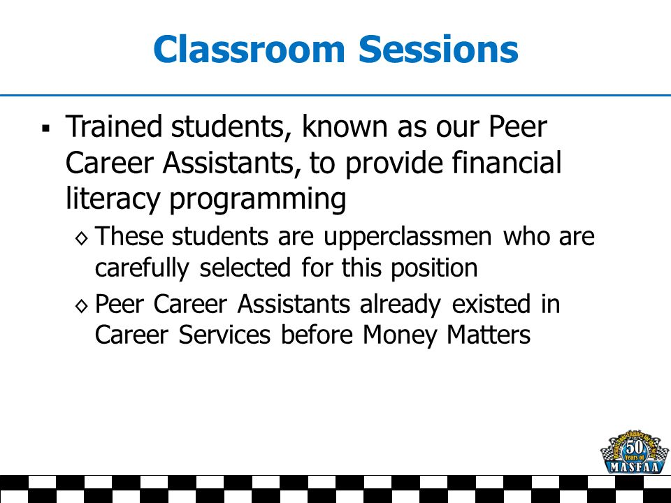 Classroom Sessions  Trained students, known as our Peer Career Assistants, to provide financial literacy programming ◊ These students are upperclassmen who are carefully selected for this position ◊ Peer Career Assistants already existed in Career Services before Money Matters