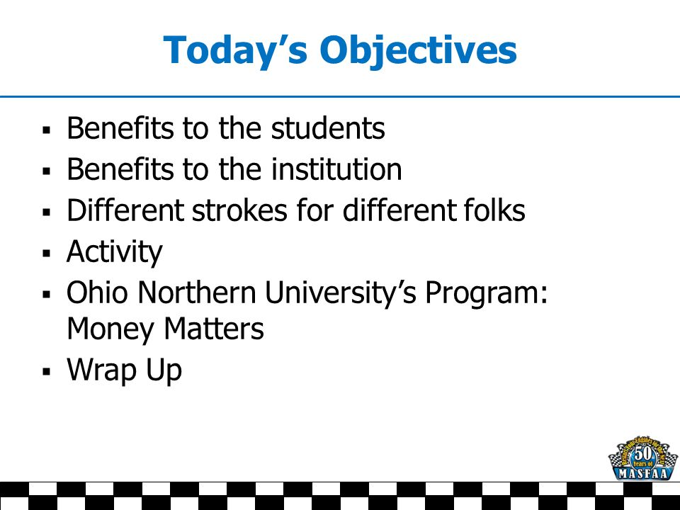 Today's Objectives  Benefits to the students  Benefits to the institution  Different strokes for different folks  Activity  Ohio Northern University's Program: Money Matters  Wrap Up