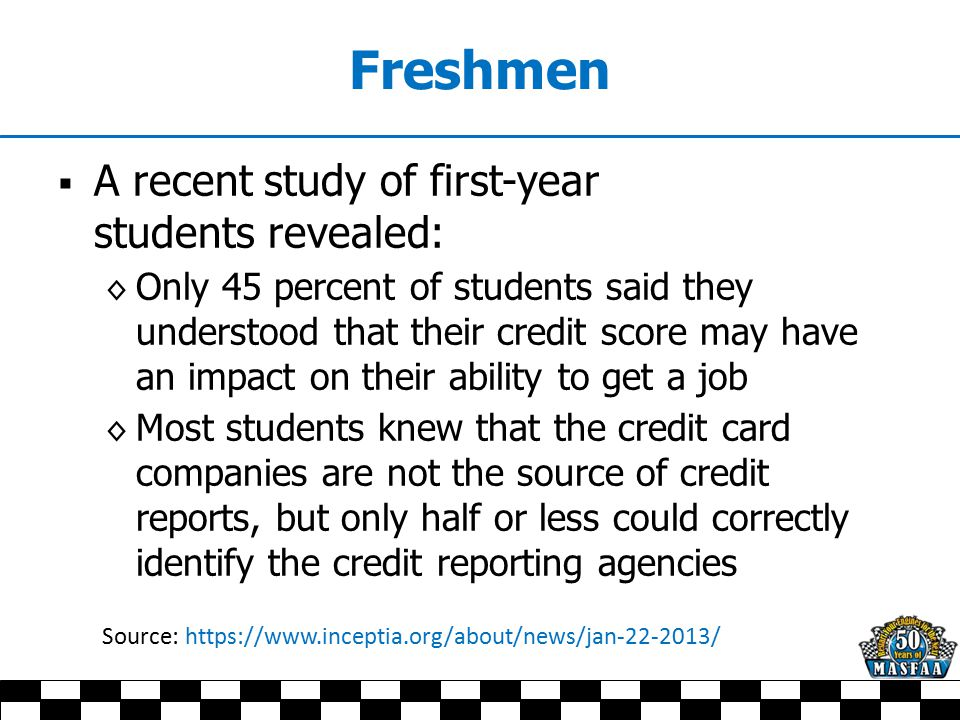 Freshmen  A recent study of first-year students revealed: ◊ Only 45 percent of students said they understood that their credit score may have an impa