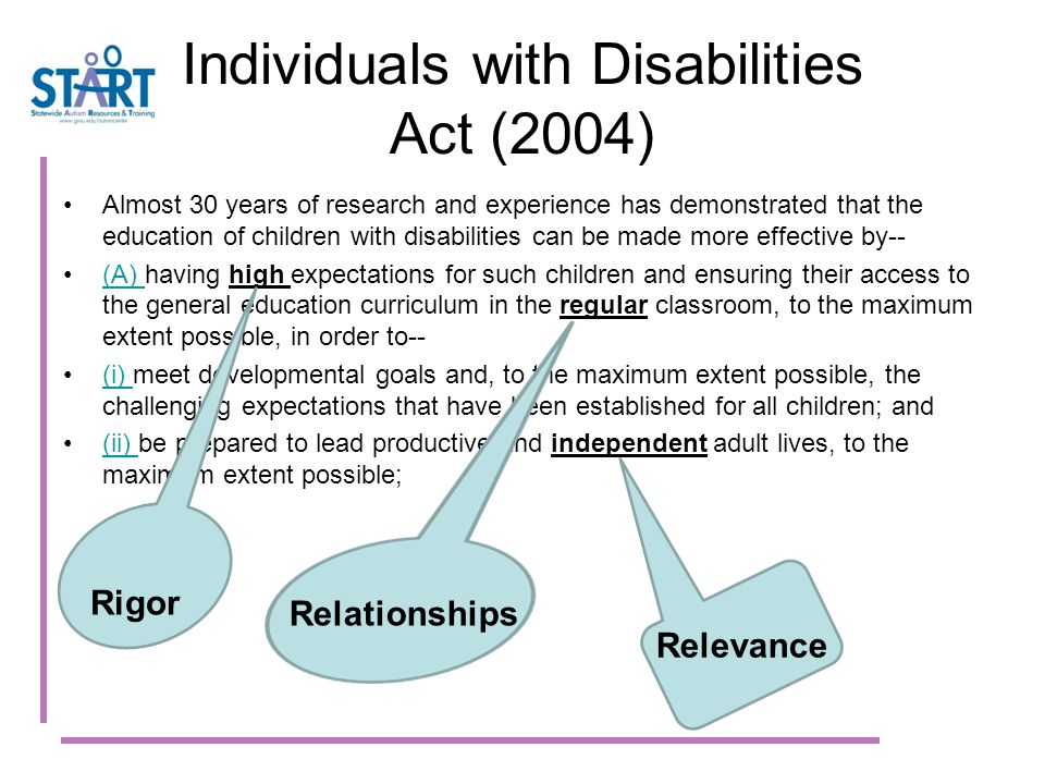 Individuals with Disabilities Act (2004) Almost 30 years of research and experience has demonstrated that the education of children with disabilities can be made more effective by-- (A) having high expectations for such children and ensuring their access to the general education curriculum in the regular classroom, to the maximum extent possible, in order to--(A) (i) meet developmental goals and, to the maximum extent possible, the challenging expectations that have been established for all children; and(i) (ii) be prepared to lead productive and independent adult lives, to the maximum extent possible;(ii) Rigor Relationships Relevance