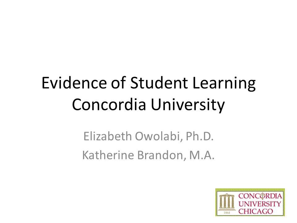 Evidence of Student Learning Concordia University Elizabeth Owolabi, Ph.D. Katherine Brandon, M.A.