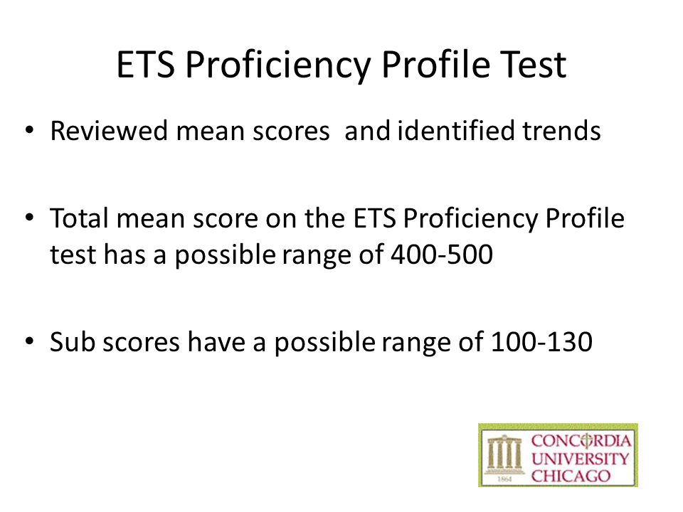 ETS Proficiency Profile Test Reviewed mean scores and identified trends Total mean score on the ETS Proficiency Profile test has a possible range of 400-500 Sub scores have a possible range of 100-130