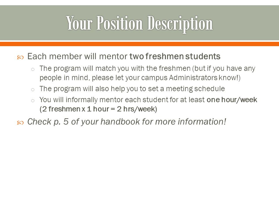  Each member will mentor two freshmen students o The program will match you with the freshmen (but if you have any people in mind, please let your campus Administrators know!) o The program will also help you to set a meeting schedule o You will informally mentor each student for at least one hour/week (2 freshmen x 1 hour = 2 hrs/week)  Check p.