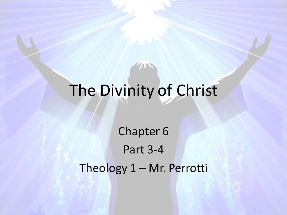 The Divinity of Christ Chapter 6 Part 3-4 Theology 1 – Mr. Perrotti