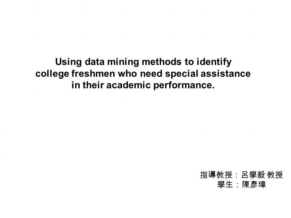 指導教授:呂學毅 教授 學生:陳彥璋 Using data mining methods to identify college freshmen who need special assistance in their academic performance.