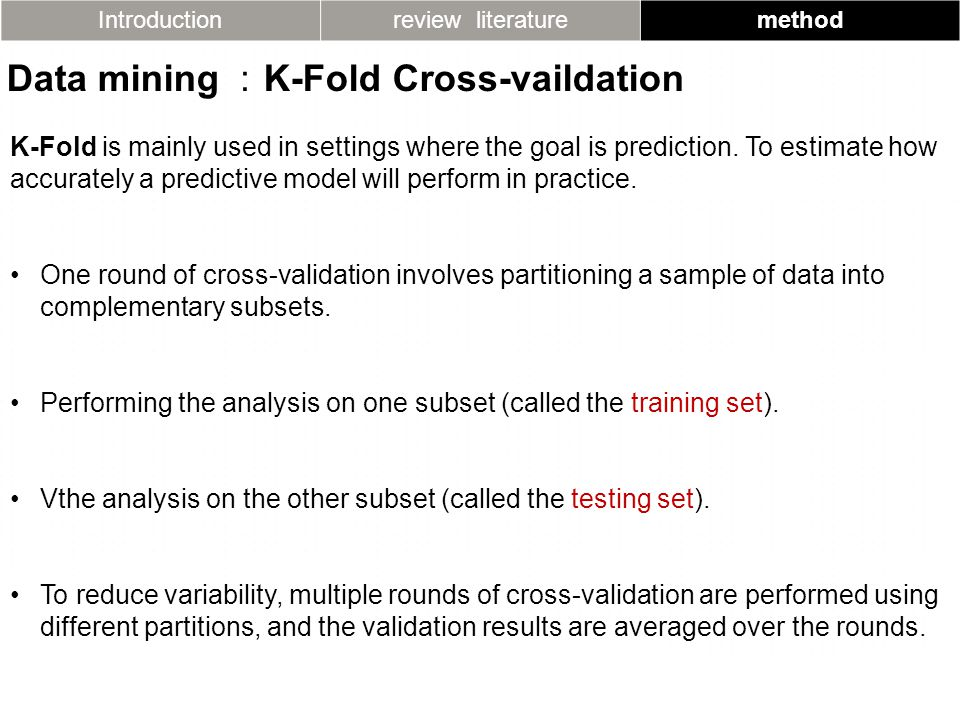 Introductionreview literaturemethod Data mining : K-Fold Cross-vaildation K-Fold is mainly used in settings where the goal is prediction.